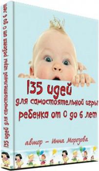 135 идей для самостоятельной игры ребенка от 0 до 6 лет
