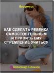 Как сделать ребенка самостоятельным и привить ему стремление учиться
